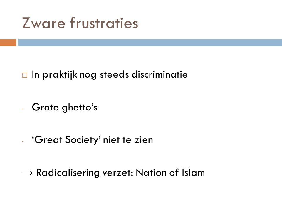 Zware frustraties  In praktijk nog steeds discriminatie - Grote ghetto's - 'Great Society' niet te zien → Radicalisering verzet: Nation of Islam