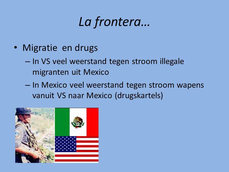 La frontera… Migratie en drugs – In VS veel weerstand tegen stroom illegale migranten uit Mexico – In Mexico veel weerstand tegen stroom wapens vanuit VS naar Mexico (drugskartels)