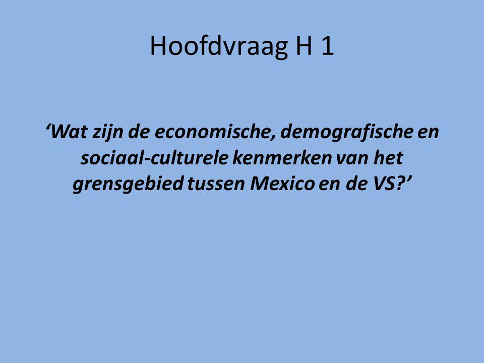 Hoofdvraag H 1 'Wat zijn de economische, demografische en sociaal-culturele kenmerken van het grensgebied tussen Mexico en de VS?'