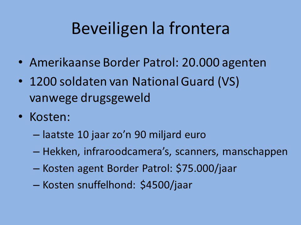 Beveiligen la frontera Amerikaanse Border Patrol: 20.000 agenten 1200 soldaten van National Guard (VS) vanwege drugsgeweld Kosten: – laatste 10 jaar zo'n 90 miljard euro – Hekken, infraroodcamera's, scanners, manschappen – Kosten agent Border Patrol: $75.000/jaar – Kosten snuffelhond: $4500/jaar