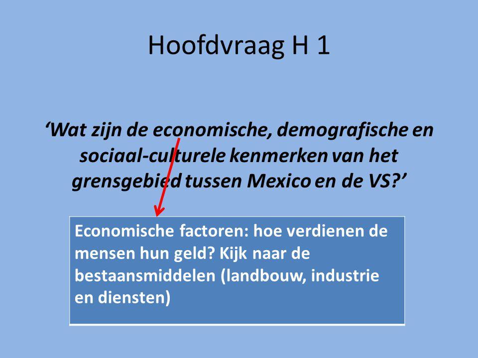 Hoofdvraag H 1 'Wat zijn de economische, demografische en sociaal-culturele kenmerken van het grensgebied tussen Mexico en de VS?' Economische factoren: hoe verdienen de mensen hun geld.