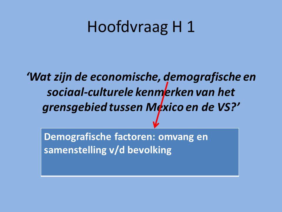 Hoofdvraag H 1 'Wat zijn de economische, demografische en sociaal-culturele kenmerken van het grensgebied tussen Mexico en de VS?' Demografische factoren: omvang en samenstelling v/d bevolking