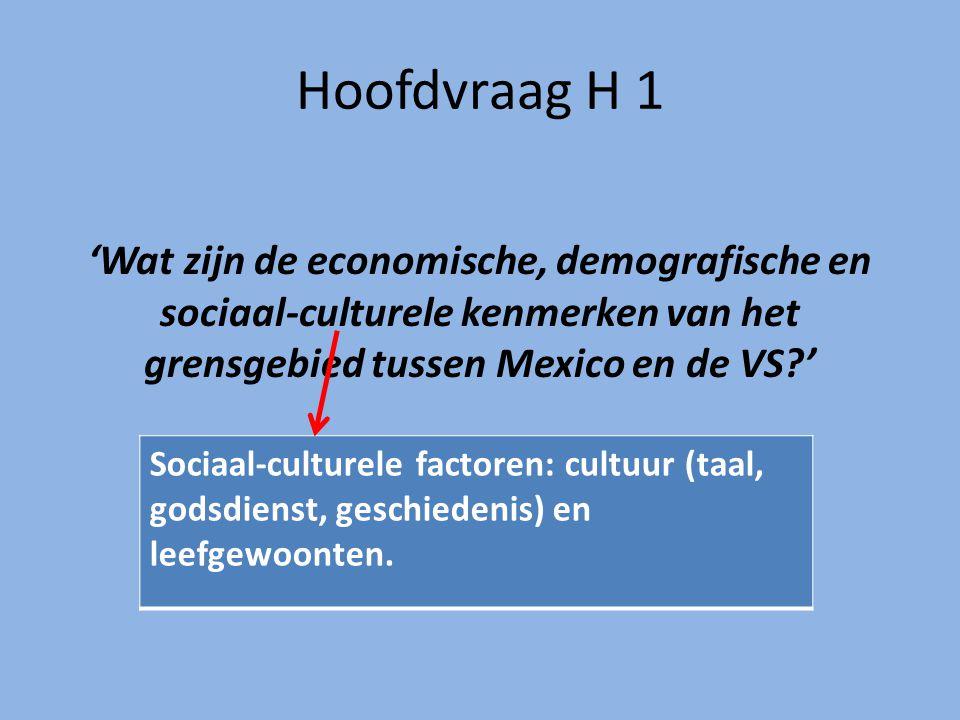 Hoofdvraag H 1 'Wat zijn de economische, demografische en sociaal-culturele kenmerken van het grensgebied tussen Mexico en de VS?' Sociaal-culturele factoren: cultuur (taal, godsdienst, geschiedenis) en leefgewoonten.