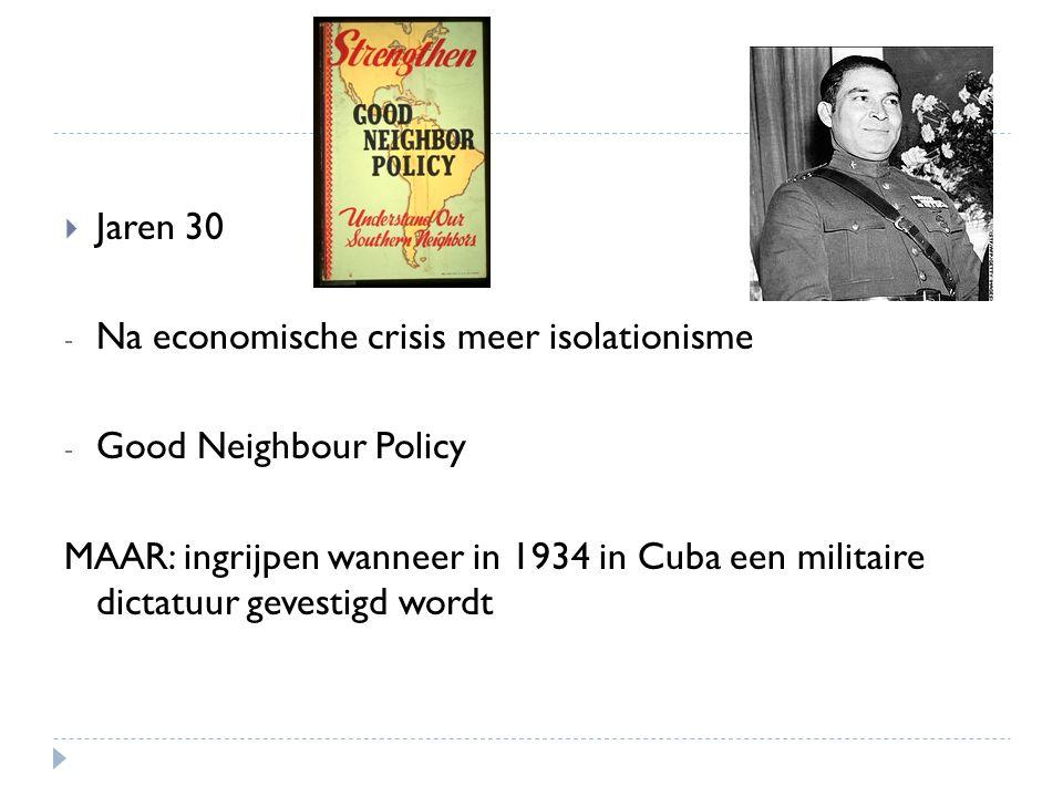  Jaren 30 - Na economische crisis meer isolationisme - Good Neighbour Policy MAAR: ingrijpen wanneer in 1934 in Cuba een militaire dictatuur gevestig