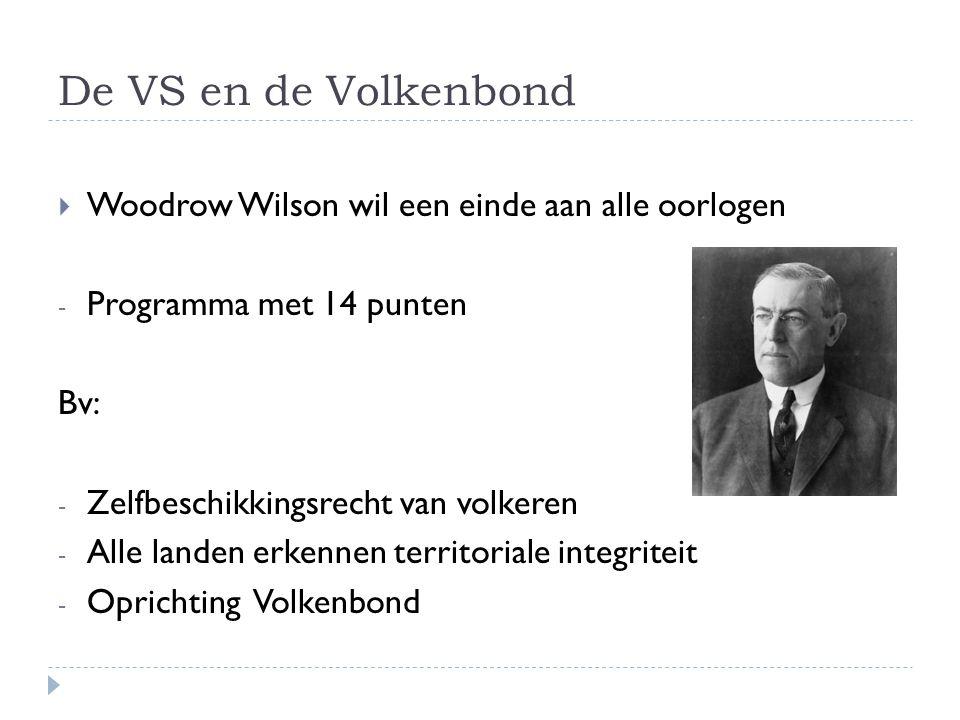 De VS en de Volkenbond  Woodrow Wilson wil een einde aan alle oorlogen - Programma met 14 punten Bv: - Zelfbeschikkingsrecht van volkeren - Alle land