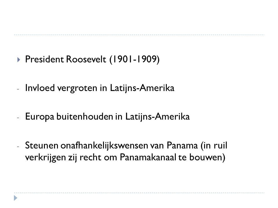  President Roosevelt (1901-1909) - Invloed vergroten in Latijns-Amerika - Europa buitenhouden in Latijns-Amerika - Steunen onafhankelijkswensen van P
