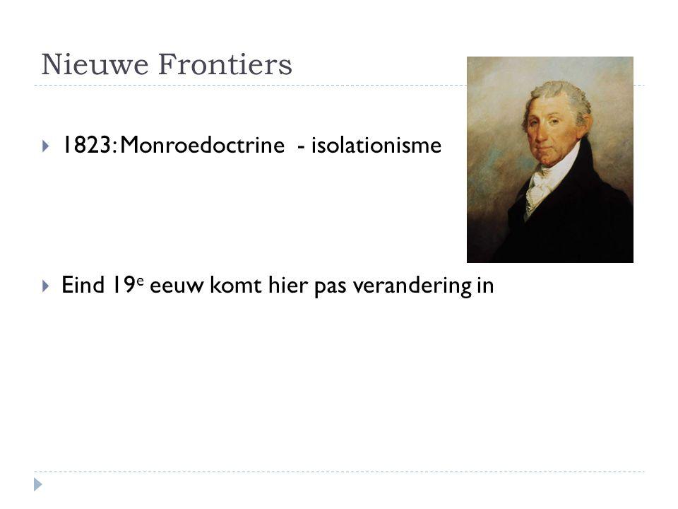 Nieuwe Frontiers  1823: Monroedoctrine - isolationisme  Eind 19 e eeuw komt hier pas verandering in
