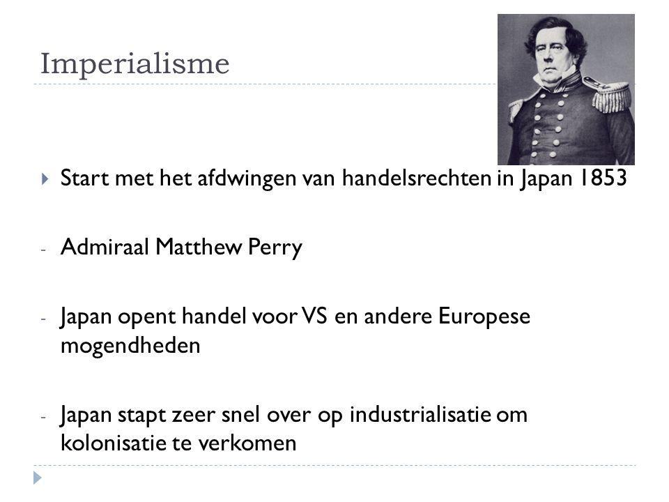 Imperialisme  Start met het afdwingen van handelsrechten in Japan 1853 - Admiraal Matthew Perry - Japan opent handel voor VS en andere Europese mogen