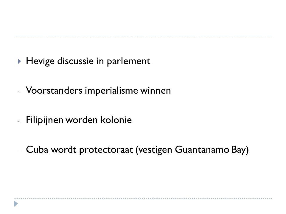  Hevige discussie in parlement - Voorstanders imperialisme winnen - Filipijnen worden kolonie - Cuba wordt protectoraat (vestigen Guantanamo Bay)