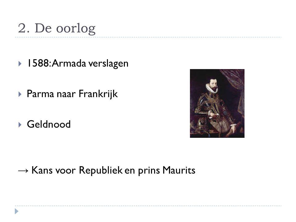 2. De oorlog  1588: Armada verslagen  Parma naar Frankrijk  Geldnood → Kans voor Republiek en prins Maurits