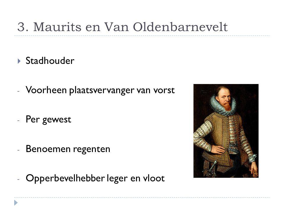 3. Maurits en Van Oldenbarnevelt  Stadhouder - Voorheen plaatsvervanger van vorst - Per gewest - Benoemen regenten - Opperbevelhebber leger en vloot