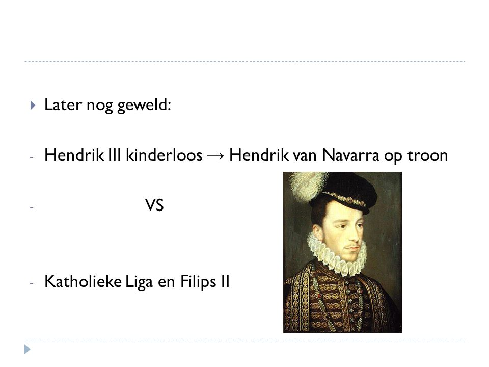  Later nog geweld: - Hendrik III kinderloos → Hendrik van Navarra op troon - VS - Katholieke Liga en Filips II