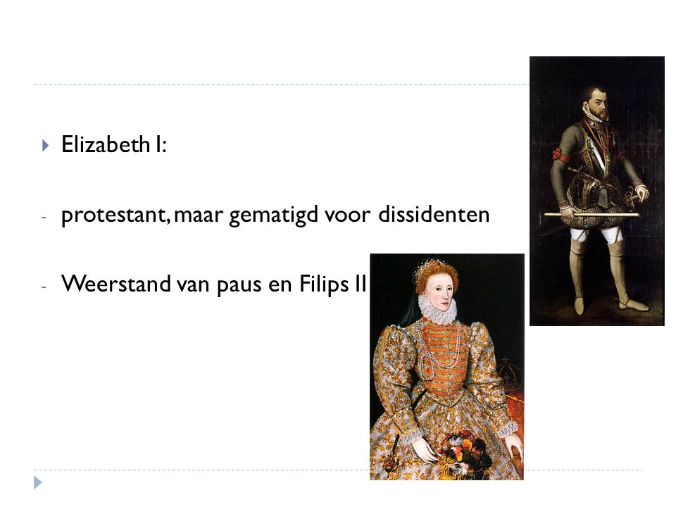  Elizabeth I: - protestant, maar gematigd voor dissidenten - Weerstand van paus en Filips II