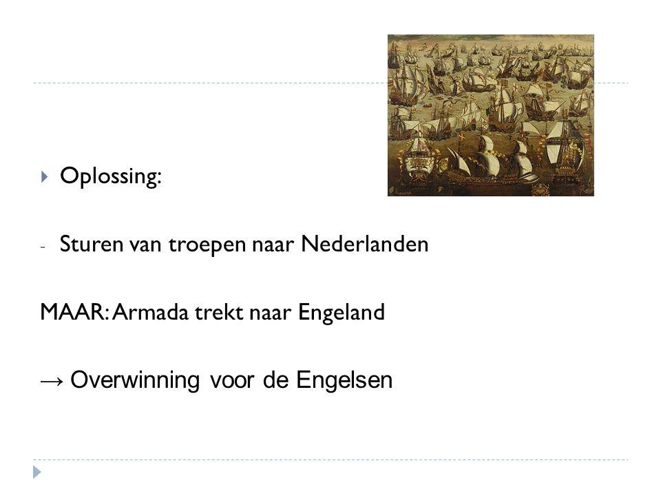  Oplossing: - Sturen van troepen naar Nederlanden MAAR: Armada trekt naar Engeland → Overwinning voor de Engelsen