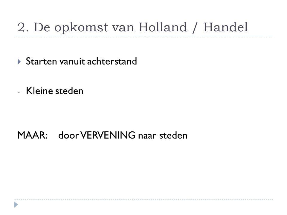 2. De opkomst van Holland / Handel  Starten vanuit achterstand - Kleine steden MAAR: door VERVENING naar steden