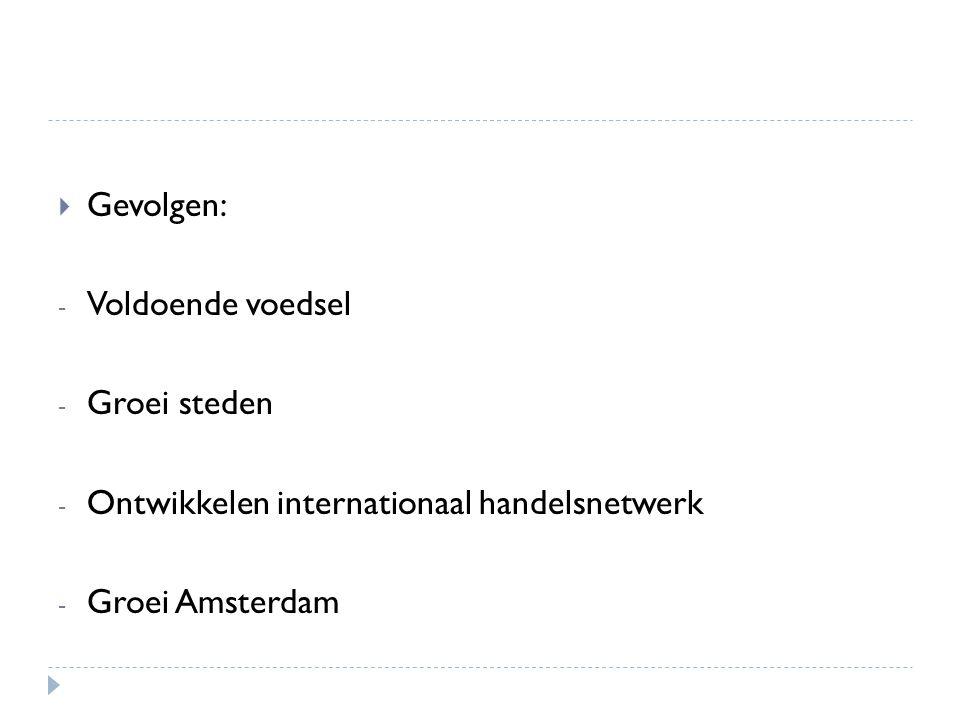  Gevolgen: - Voldoende voedsel - Groei steden - Ontwikkelen internationaal handelsnetwerk - Groei Amsterdam