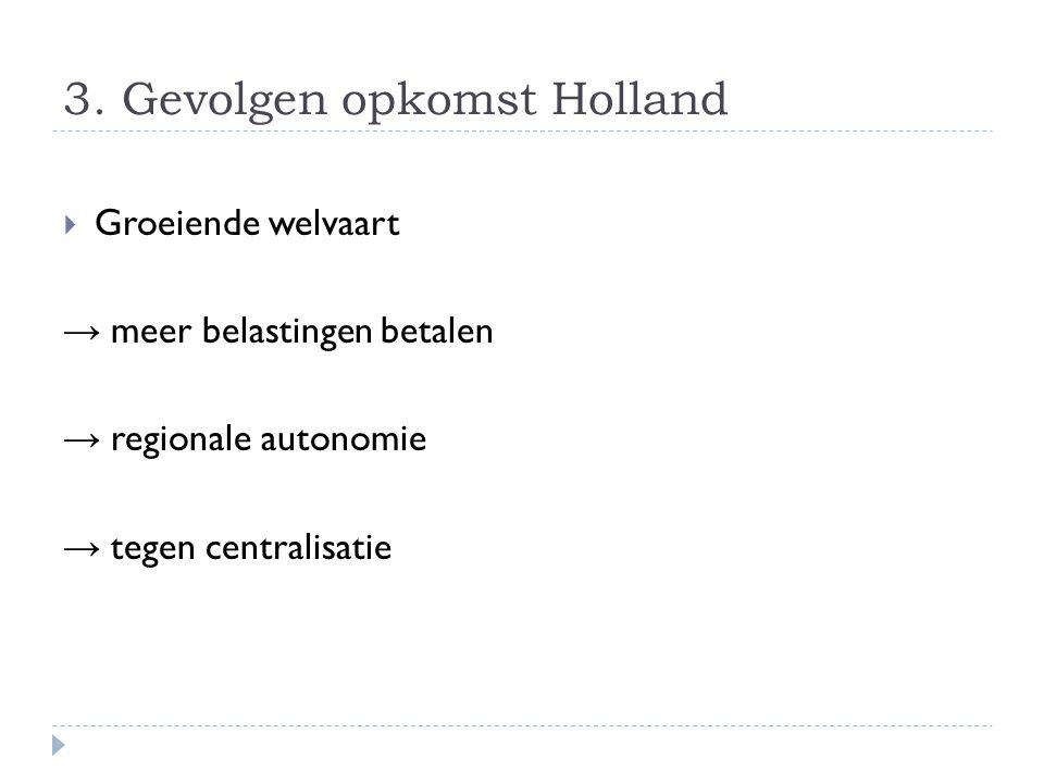3. Gevolgen opkomst Holland  Groeiende welvaart → meer belastingen betalen → regionale autonomie → tegen centralisatie