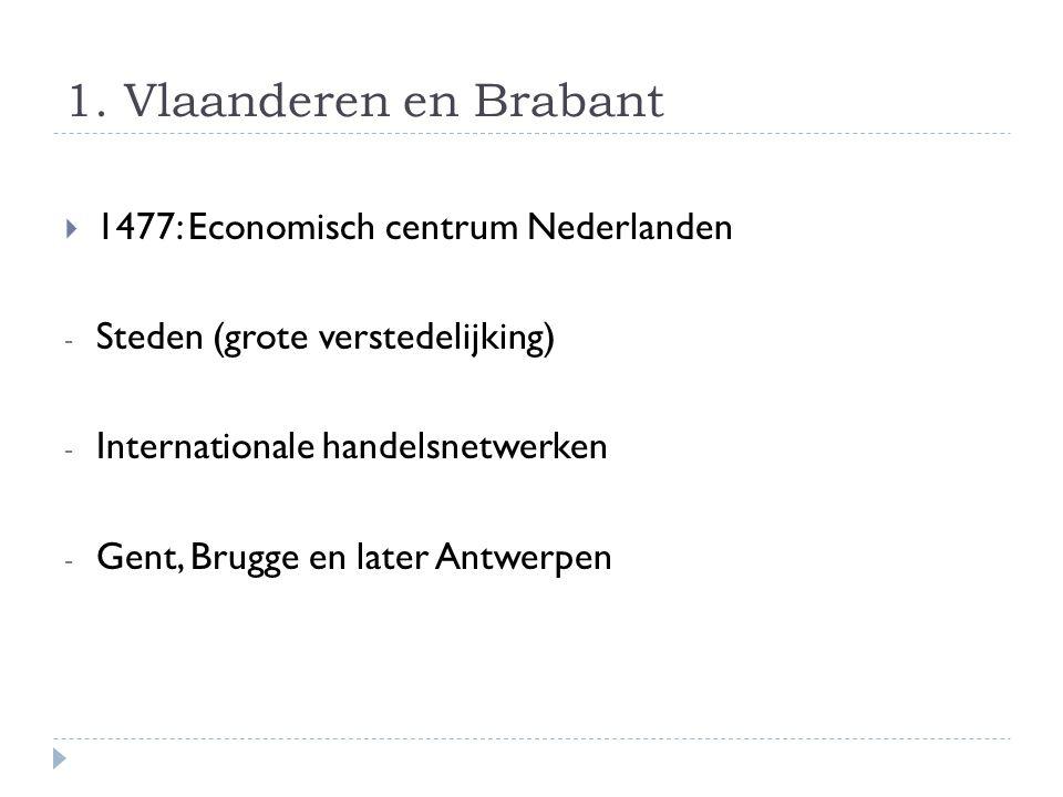 1. Vlaanderen en Brabant  1477: Economisch centrum Nederlanden - Steden (grote verstedelijking) - Internationale handelsnetwerken - Gent, Brugge en l