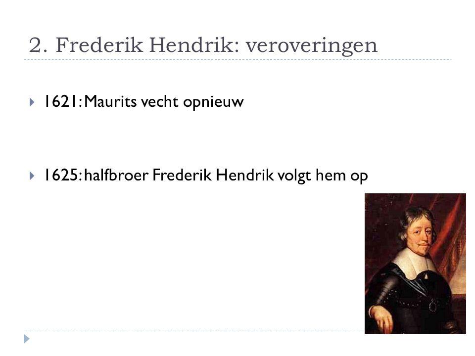 2. Frederik Hendrik: veroveringen  1621: Maurits vecht opnieuw  1625: halfbroer Frederik Hendrik volgt hem op