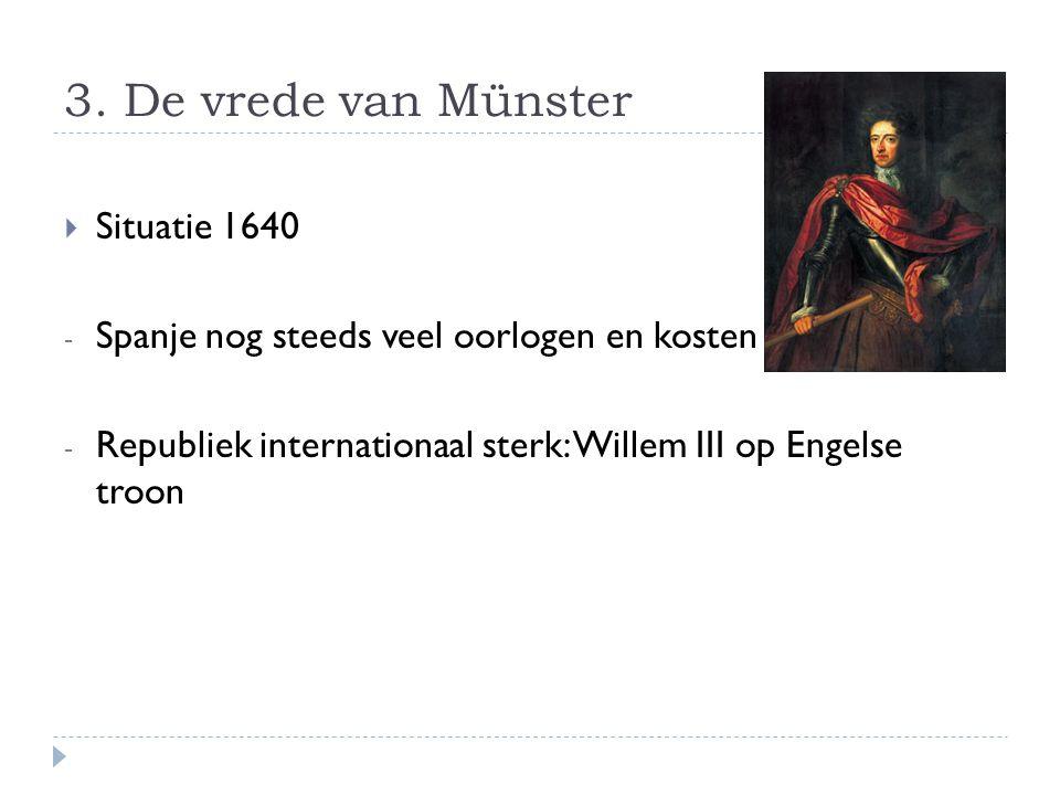 3. De vrede van Münster  Situatie 1640 - Spanje nog steeds veel oorlogen en kosten - Republiek internationaal sterk: Willem III op Engelse troon
