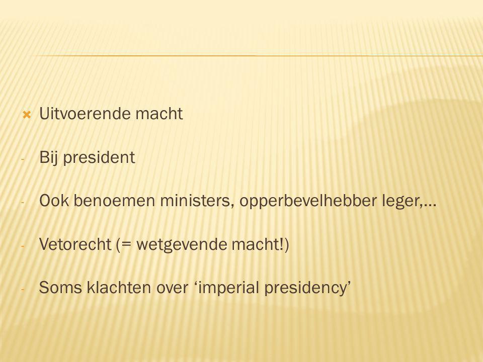  Uitvoerende macht - Bij president - Ook benoemen ministers, opperbevelhebber leger,… - Vetorecht (= wetgevende macht!) - Soms klachten over 'imperial presidency'
