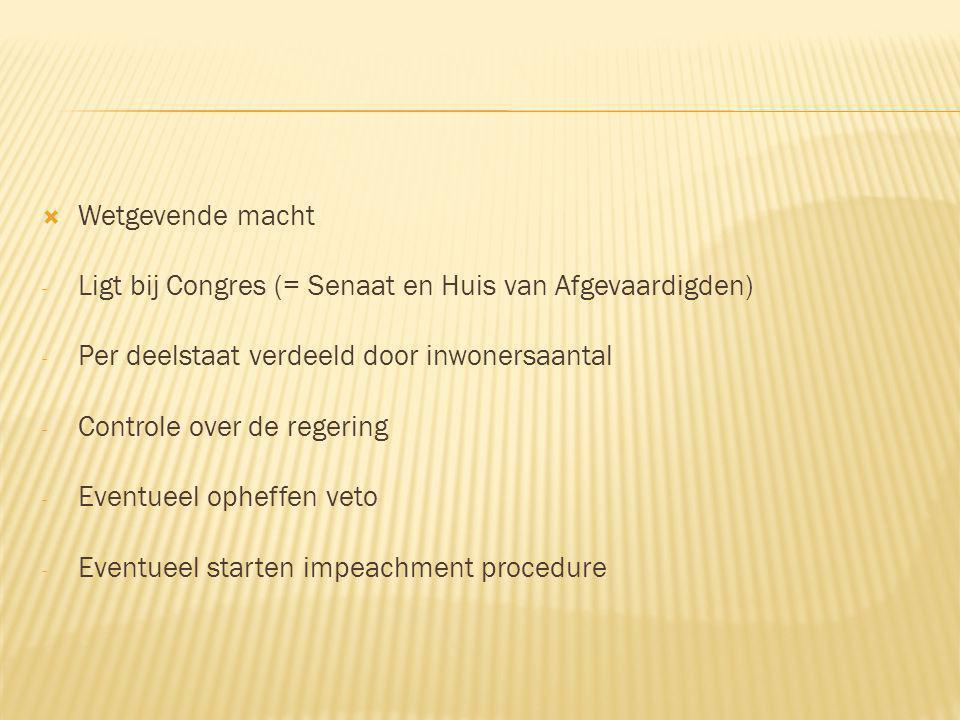  Wetgevende macht - Ligt bij Congres (= Senaat en Huis van Afgevaardigden) - Per deelstaat verdeeld door inwonersaantal - Controle over de regering - Eventueel opheffen veto - Eventueel starten impeachment procedure