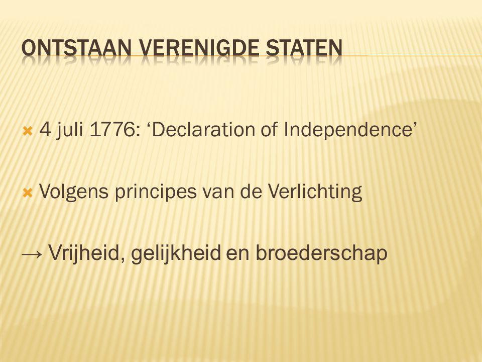  4 juli 1776: 'Declaration of Independence'  Volgens principes van de Verlichting → Vrijheid, gelijkheid en broederschap