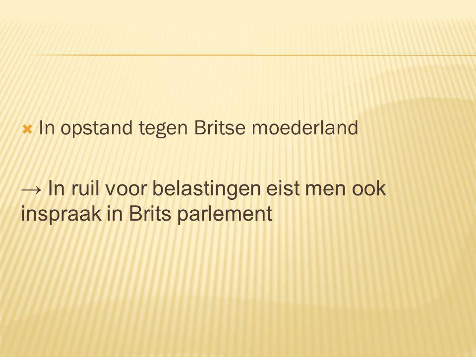  In opstand tegen Britse moederland → In ruil voor belastingen eist men ook inspraak in Brits parlement