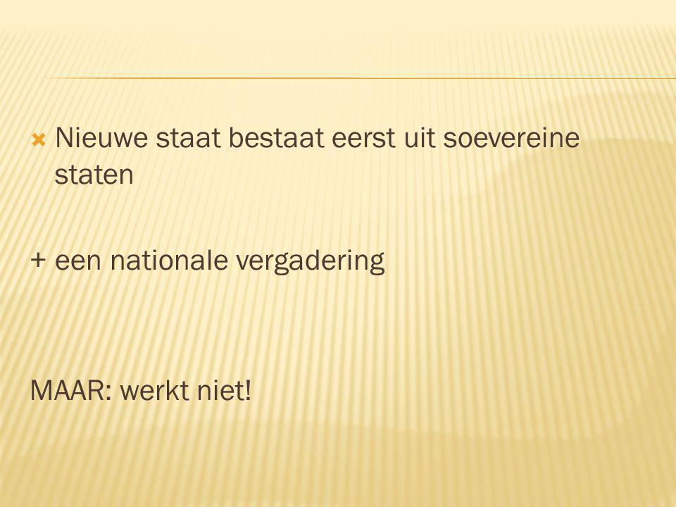  Nieuwe staat bestaat eerst uit soevereine staten + een nationale vergadering MAAR: werkt niet!