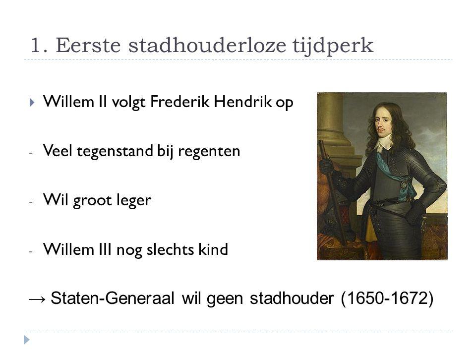 1. Eerste stadhouderloze tijdperk  Willem II volgt Frederik Hendrik op - Veel tegenstand bij regenten - Wil groot leger - Willem III nog slechts kind