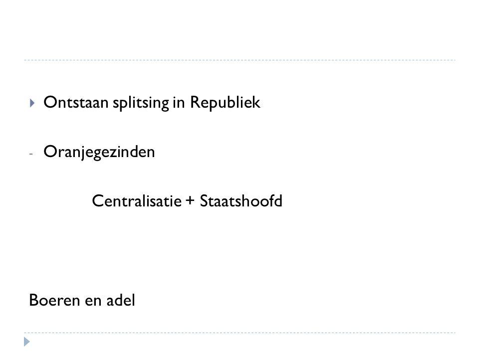  Ontstaan splitsing in Republiek - Oranjegezinden Centralisatie + Staatshoofd Boeren en adel