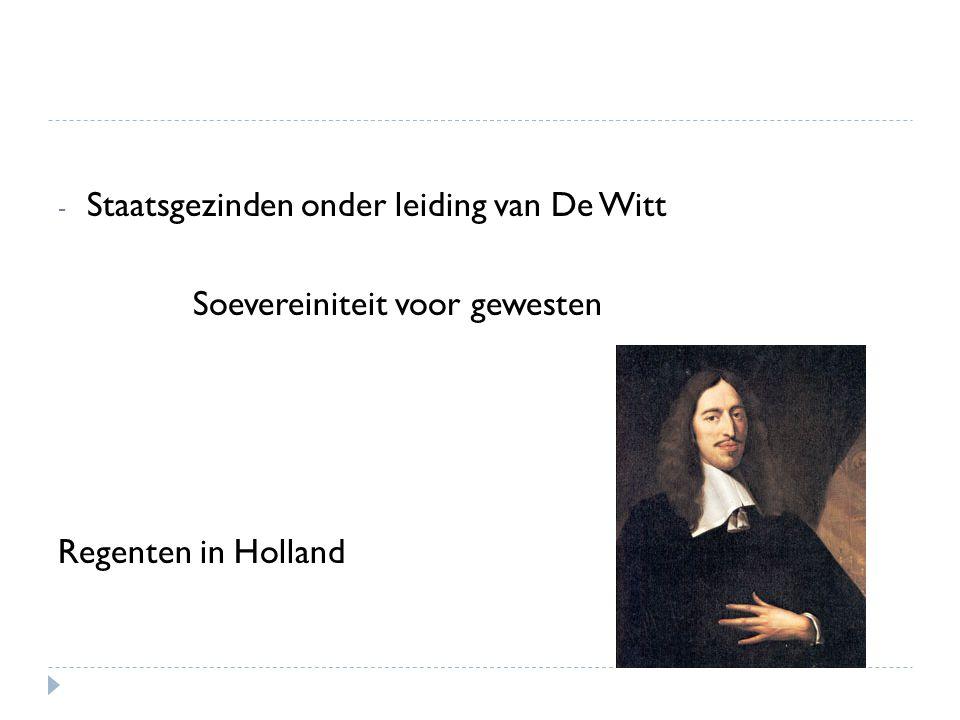- Staatsgezinden onder leiding van De Witt Soevereiniteit voor gewesten Regenten in Holland