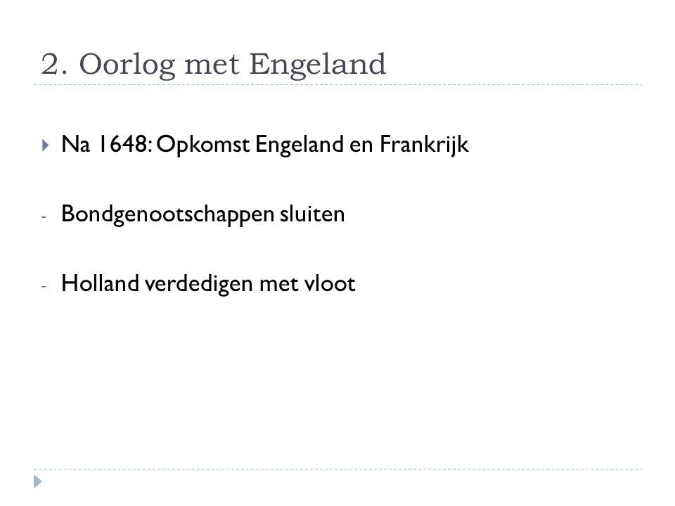  1651: ACTE VAN NAVIGATIE - 1652: Eerste Engelse Zeeoorlog - 1662: Bondgenootschap met Frankrijk - 1665: Tweede Engelse Zeeoorlog DAARNA: De Witt wil bondgenootschap met Engeland