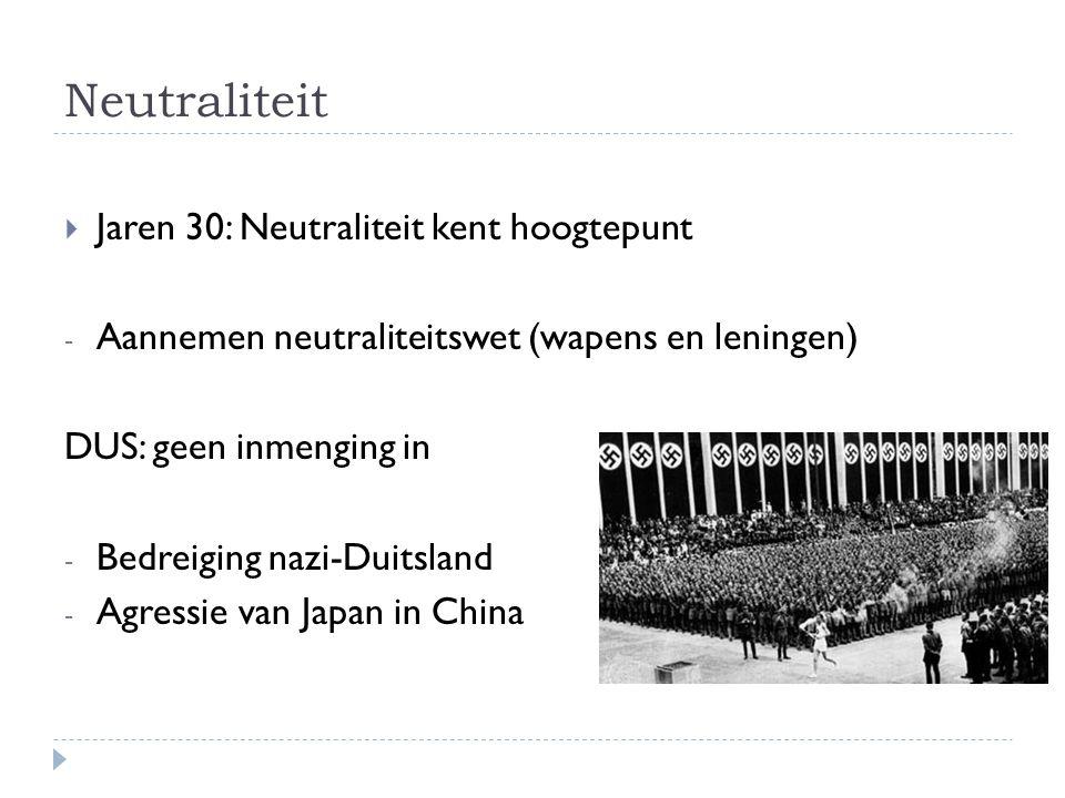 Neutraliteit  Jaren 30: Neutraliteit kent hoogtepunt - Aannemen neutraliteitswet (wapens en leningen) DUS: geen inmenging in - Bedreiging nazi-Duitsl