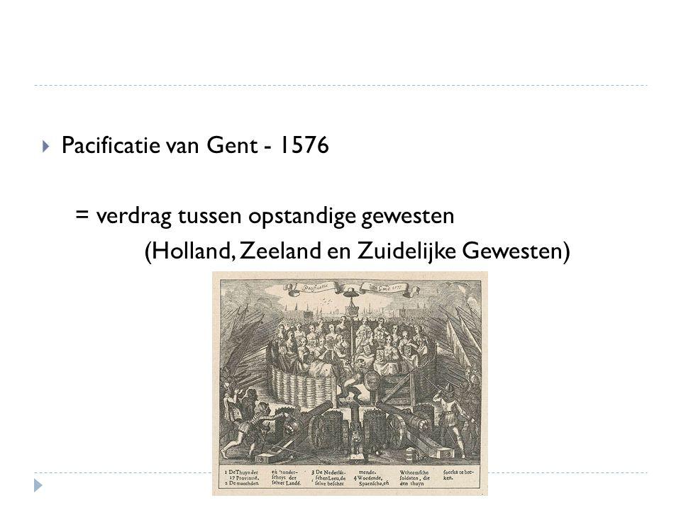  Pacificatie van Gent - 1576 = verdrag tussen opstandige gewesten (Holland, Zeeland en Zuidelijke Gewesten)