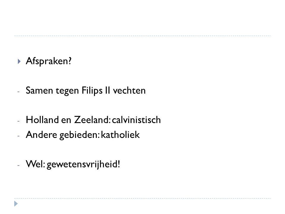 Afspraken? - Samen tegen Filips II vechten - Holland en Zeeland: calvinistisch - Andere gebieden: katholiek - Wel: gewetensvrijheid!