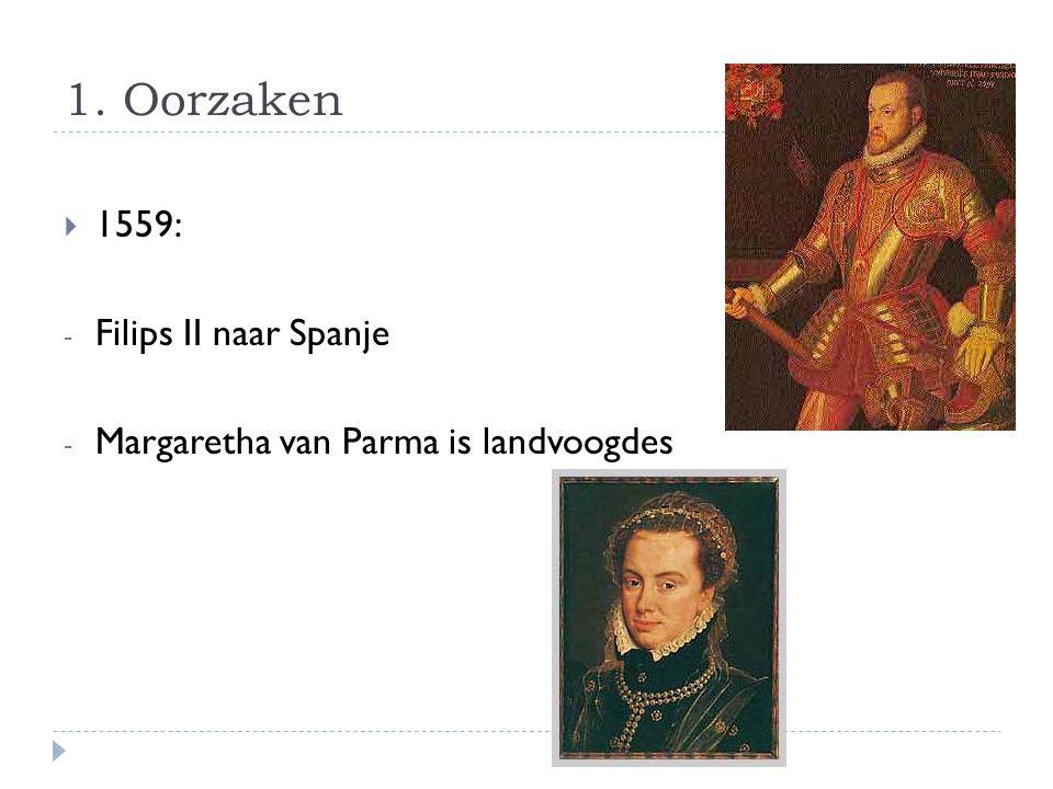 1. Oorzaken  1559: - Filips II naar Spanje - Margaretha van Parma is landvoogdes