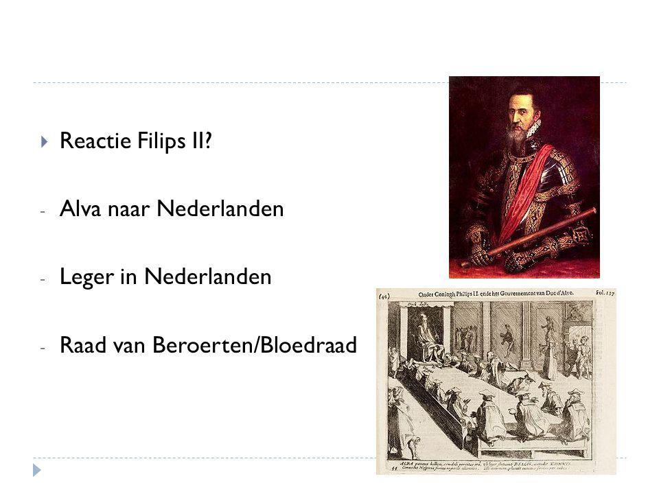  Reactie Filips II? - Alva naar Nederlanden - Leger in Nederlanden - Raad van Beroerten/Bloedraad