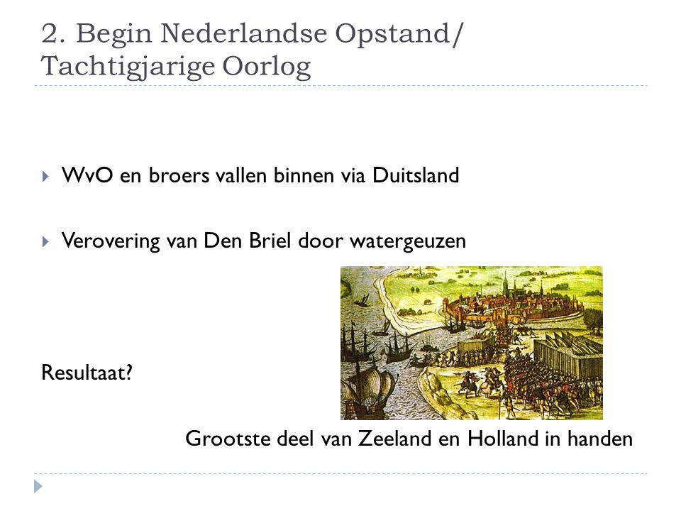 2. Begin Nederlandse Opstand/ Tachtigjarige Oorlog  WvO en broers vallen binnen via Duitsland  Verovering van Den Briel door watergeuzen Resultaat?