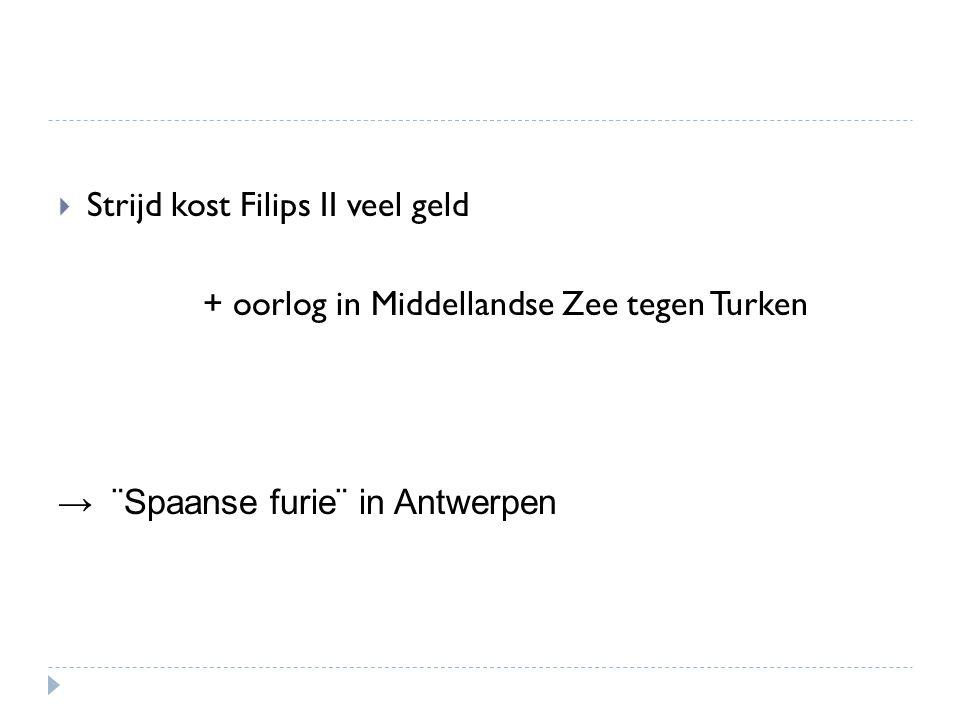  Strijd kost Filips II veel geld + oorlog in Middellandse Zee tegen Turken → ¨Spaanse furie¨ in Antwerpen