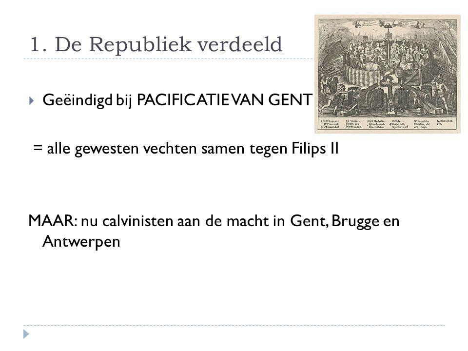 1. De Republiek verdeeld  Geëindigd bij PACIFICATIE VAN GENT = alle gewesten vechten samen tegen Filips II MAAR: nu calvinisten aan de macht in Gent,