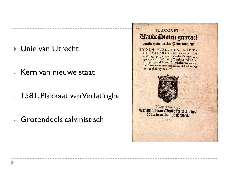  Unie van Utrecht - Kern van nieuwe staat - 1581: Plakkaat van Verlatinghe - Grotendeels calvinistisch