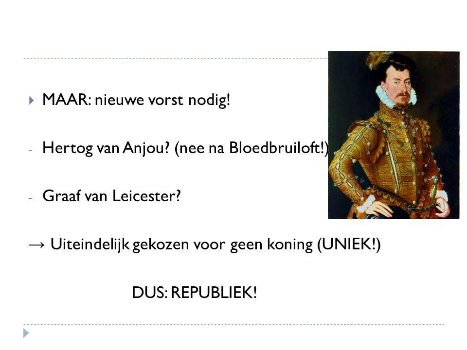  MAAR: nieuwe vorst nodig! - Hertog van Anjou? (nee na Bloedbruiloft!) - Graaf van Leicester? → Uiteindelijk gekozen voor geen koning (UNIEK!) DUS: R
