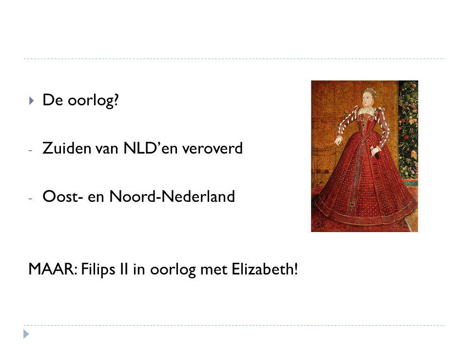  De oorlog? - Zuiden van NLD'en veroverd - Oost- en Noord-Nederland MAAR: Filips II in oorlog met Elizabeth!
