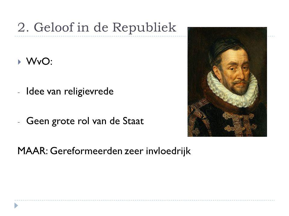 2. Geloof in de Republiek  WvO: - Idee van religievrede - Geen grote rol van de Staat MAAR: Gereformeerden zeer invloedrijk
