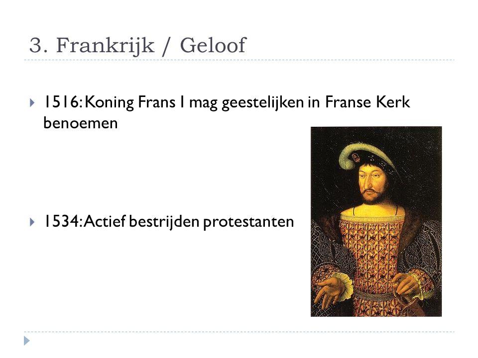 3. Frankrijk / Geloof  1516: Koning Frans I mag geestelijken in Franse Kerk benoemen  1534: Actief bestrijden protestanten