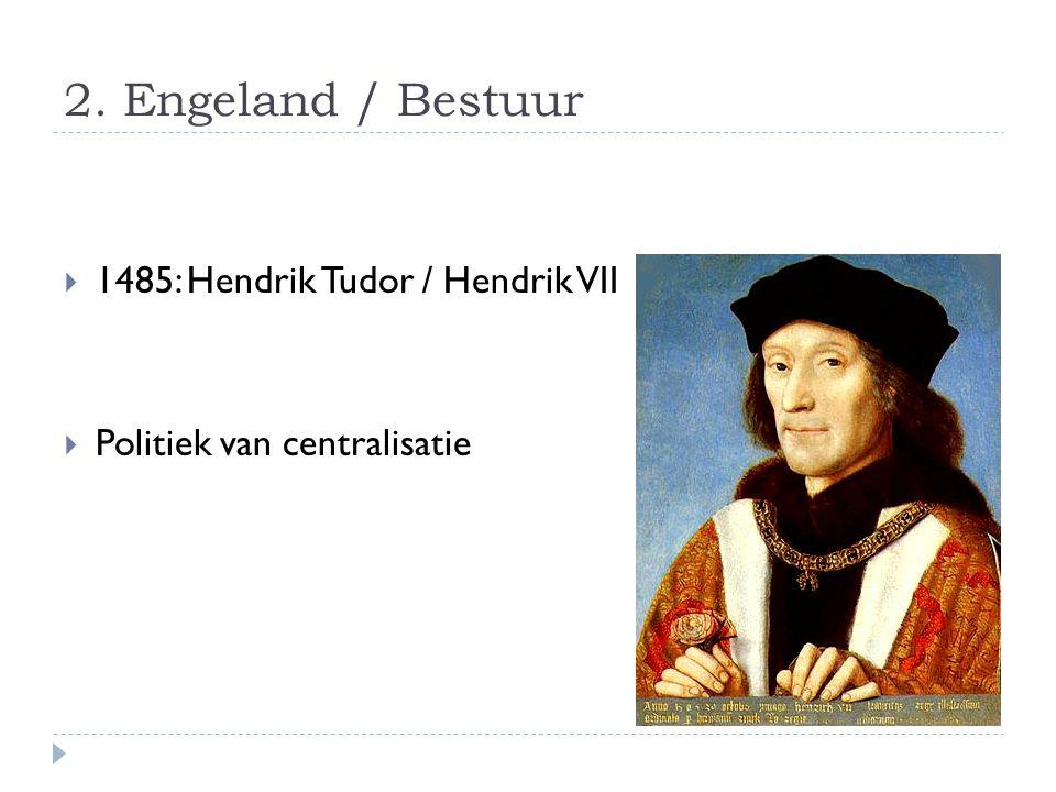 2. Engeland / Bestuur  1485: Hendrik Tudor / Hendrik VII  Politiek van centralisatie