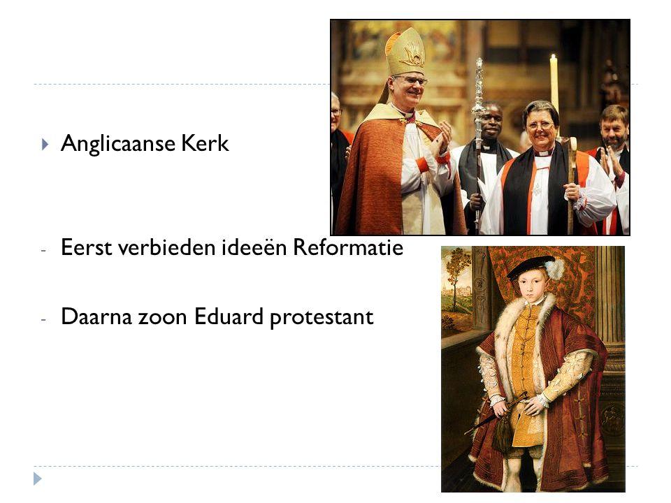  Anglicaanse Kerk - Eerst verbieden ideeën Reformatie - Daarna zoon Eduard protestant