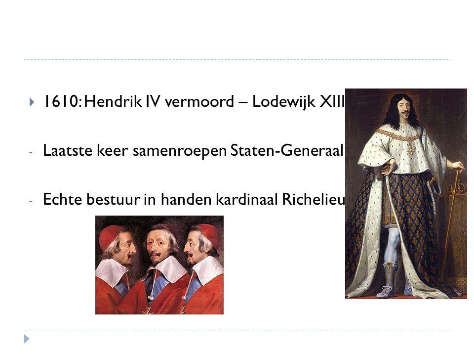  1610: Hendrik IV vermoord – Lodewijk XIII - Laatste keer samenroepen Staten-Generaal - Echte bestuur in handen kardinaal Richelieu