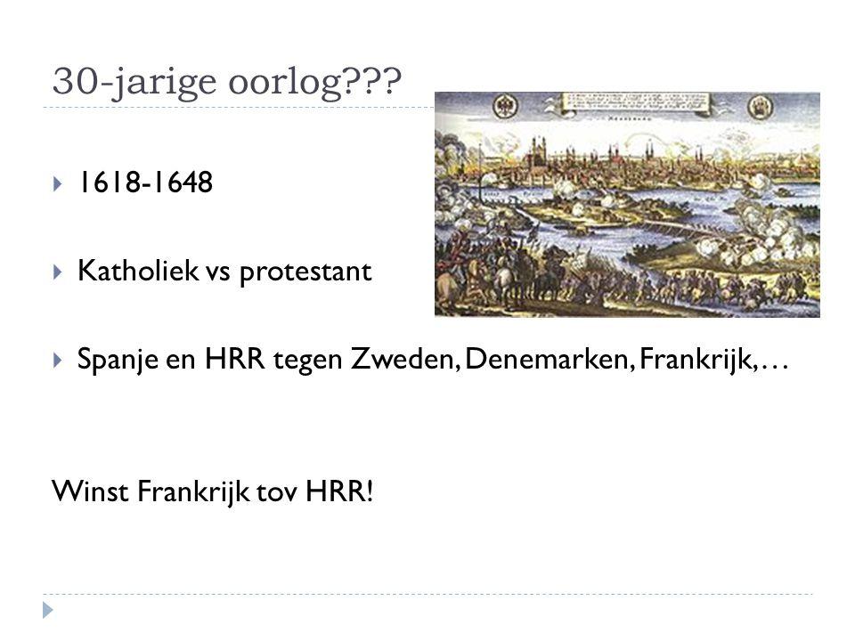 30-jarige oorlog???  1618-1648  Katholiek vs protestant  Spanje en HRR tegen Zweden, Denemarken, Frankrijk,… Winst Frankrijk tov HRR!